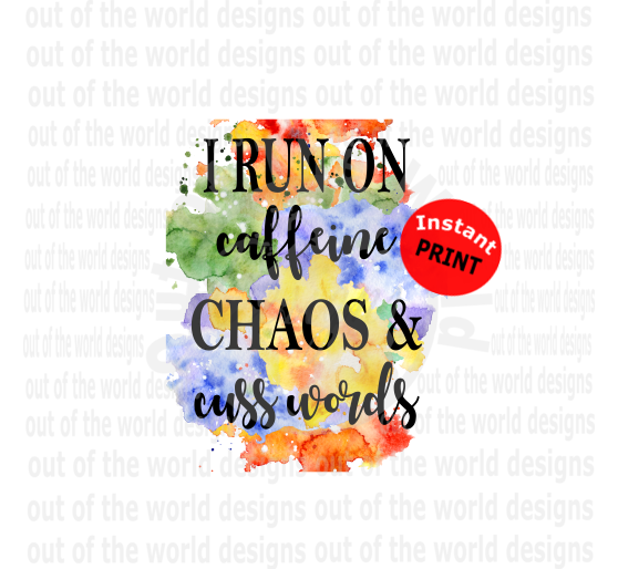 I run on caffeine chaos and cusswords (Instant Print) Digital Download