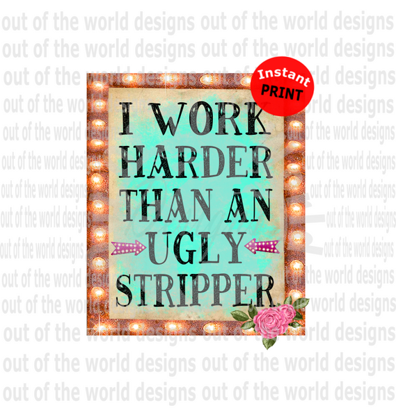 I work harder then a ugly stripper (Instant Print) Digital Download