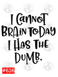 Sublimation print - I cannt brains today I have the dumb #626