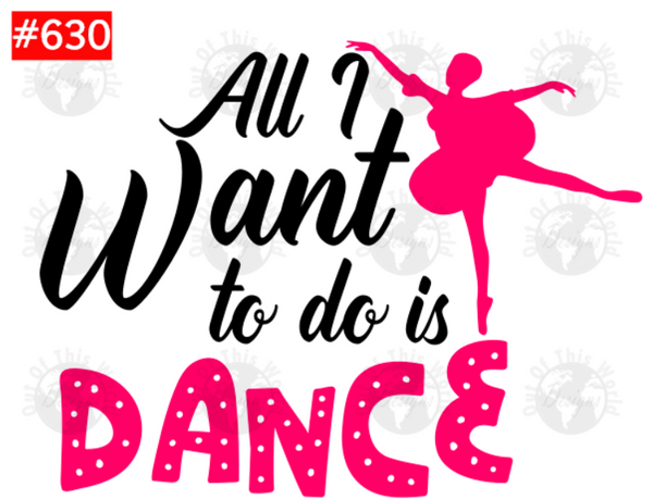 Sublimation print - All I want to do is dance #630
