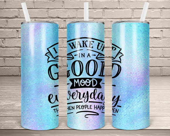 (Instant Print) Digital Download - I wake up in a good mood everyday then people happen  20oz skinny tapered tumbler  , made for our  tumblers
