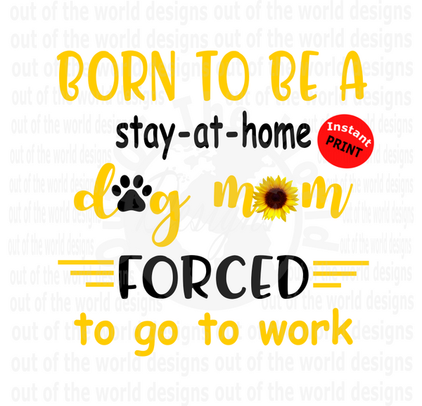 Born to be a stay at home dog mom forced to work (Instant Print) Digital Download