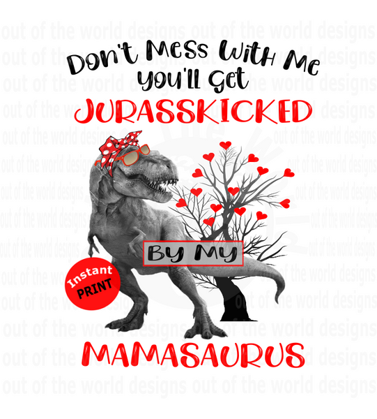 Don't mess with me you'll get Jurasskicked by my Mamasaurus   (Instant Print) Digital Download