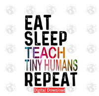 Eat Sleep Teach Tiny Humans Repeat (Instant Print) Digital Download