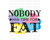 (Instant Print) Digital Download - Nobody has time fat