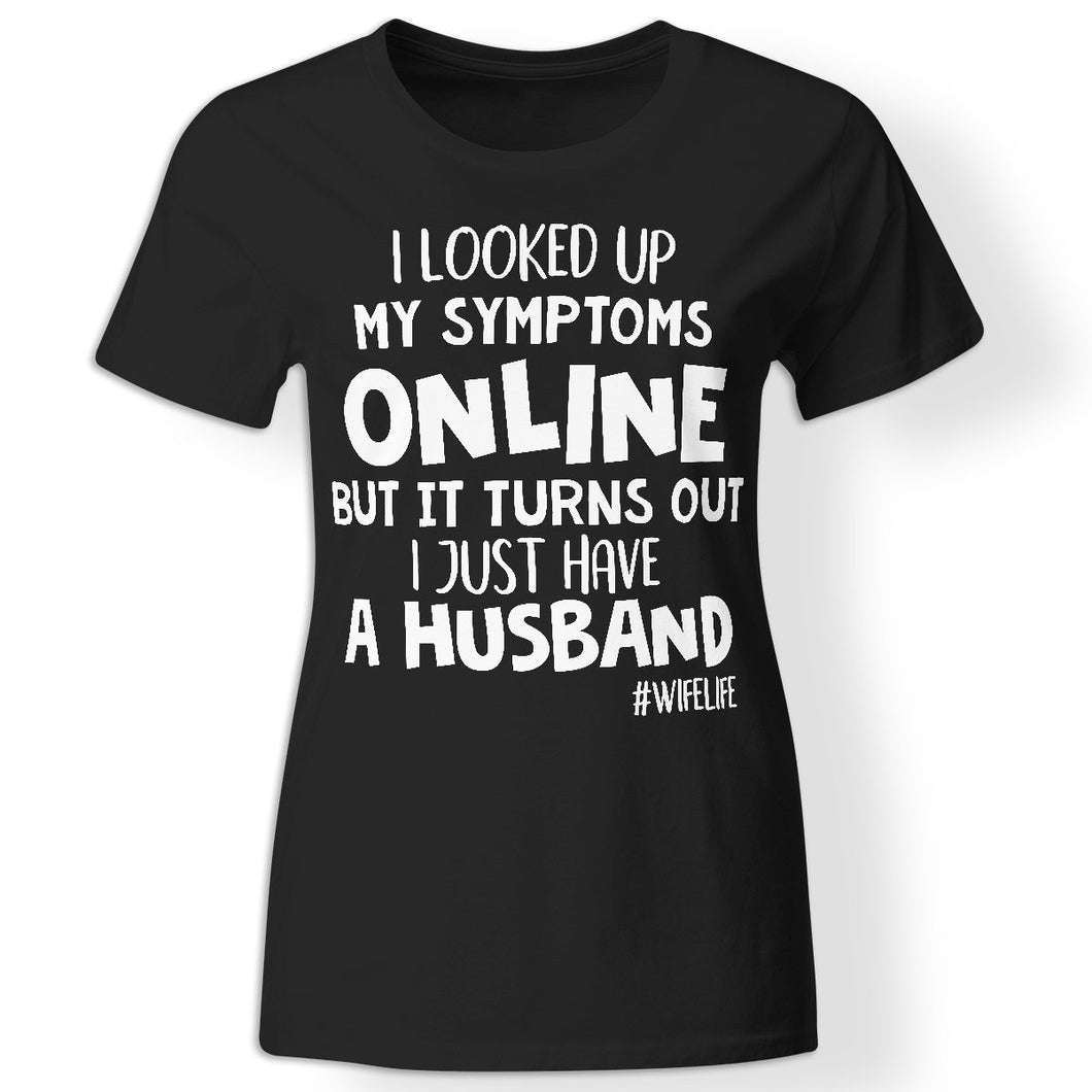 CustomCat Apparel Ladies' T-Shirt / Black / X-Small I looked up my symptoms online but it turns out I just have a husband t-shirt