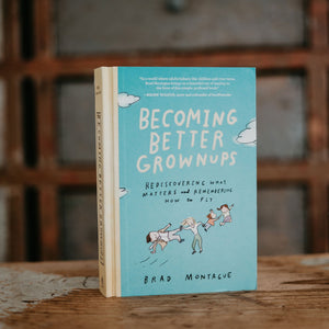 Becoming Better Grownups: Rediscovering What Matters and Remembering How to Fly