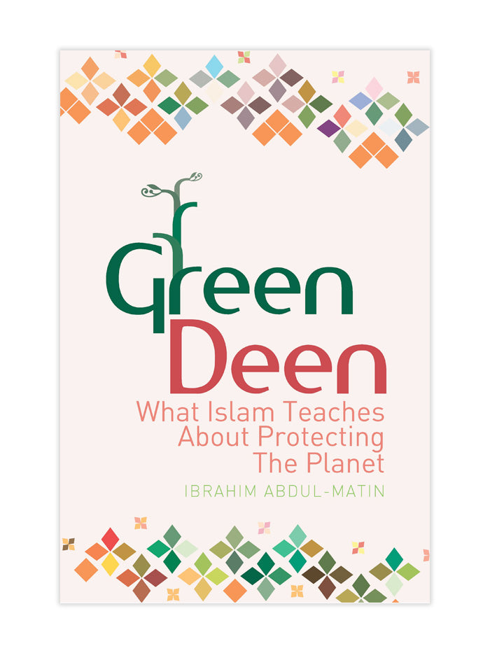 Green Deen what Islam Teaches About Protecting the Planet