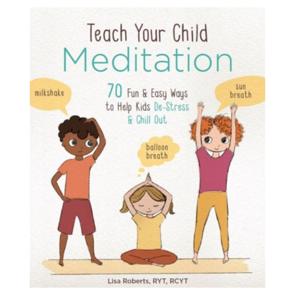 Teach Your Child Meditation : 70+ Fun & Easy Ways to Help Kids De-Stress and Chill Out by L. Roberts