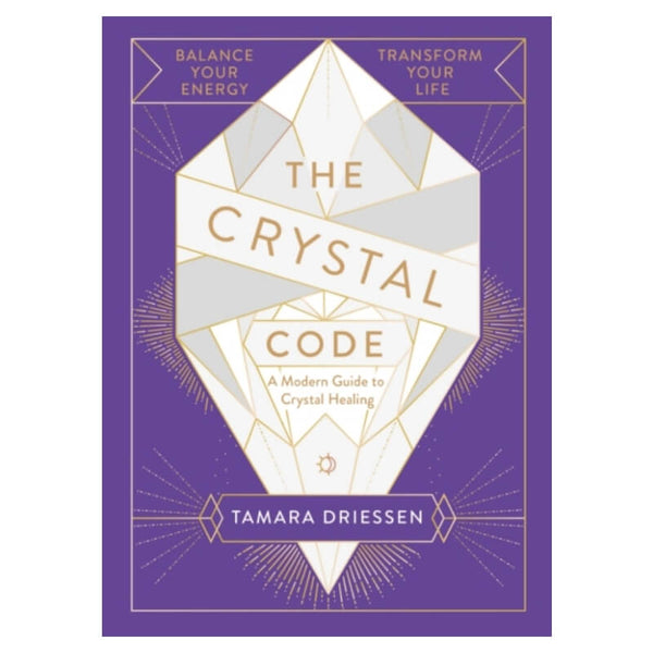 The Crystal Code : Balance Your Energy, Transform Your Life by Tamara Driessen