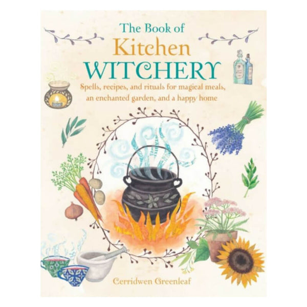The Book of Kitchen Witchery : Spells, Recipes, and Rituals by Cerridwen Greenleaf