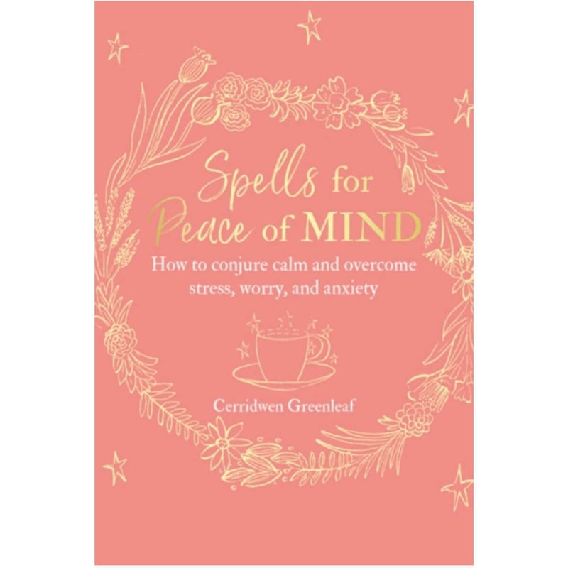 Spells for Peace of Mind: How to Conjure Calm and Overcome Stress, Worry and Anxiety By Cerridwen Greenleaf