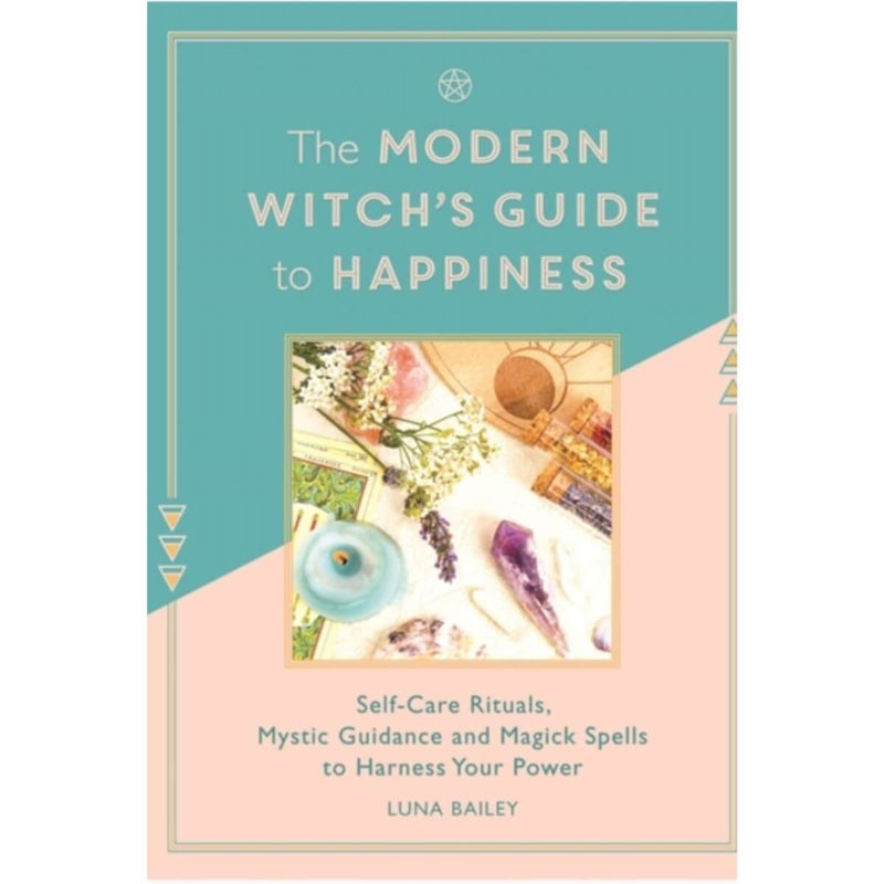 The Modern Witch's Guide to Happiness: Self-care rituals, mystic guidance and magick spells to harness your power By Luna Bailey