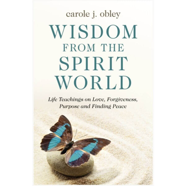 Wisdom From the Spirit World: Life Teachings on Love, Forgiveness, Purpose and Finding Peace by Carole J. Obley