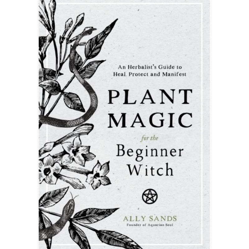 Plant Magic for the Beginner Witch: An Herbalist's Guide to Heal, Protect and Manifest by Ally Sands