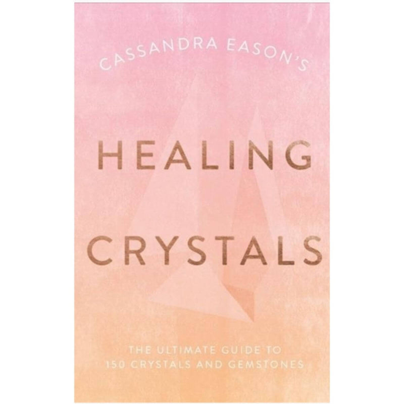 Cassandra Eason's Healing Crystals: The ultimate guide to over 120 crystals and gemstones by Cassandra Eason