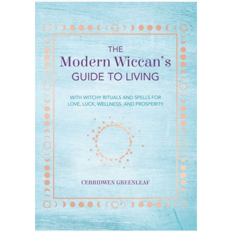 The Modern Wiccan's Guide to Living: With Witchy Rituals and Spells for Love, Luck, Wellness and Prosperity by Cerridwen Greenleaf