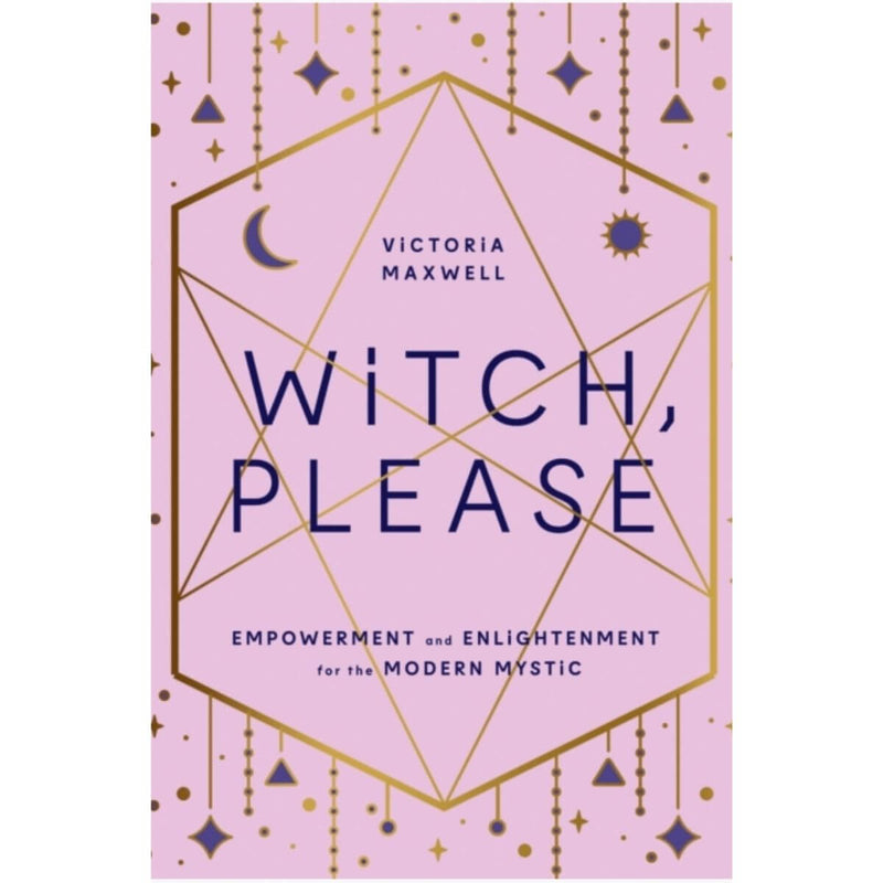 Witch, Please: Empowerment and Enlightenment for the Modern Mystic by Victoria Maxwell