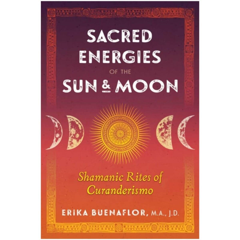Sacred Energies of the Sun and Moon: Shamanic Rites of Curanderismo by Erika M.A. J.D. Buenaflor
