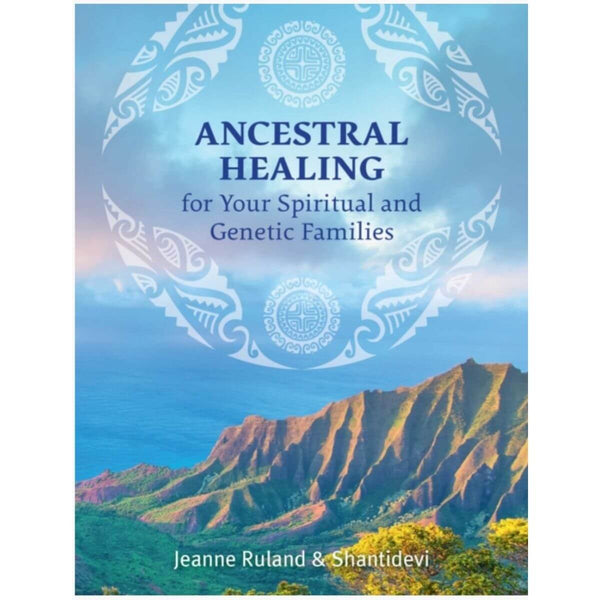 Ancestral Healing for Your Spiritual and Genetic Families by Jeanne Ruland & Shantidevi