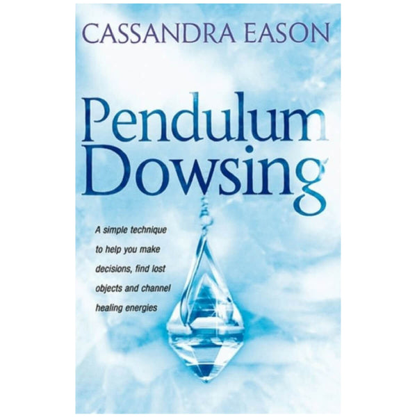 Pendulum Dowsing : A simple technique to help you make decisions, find lost objects and channel healing energies by Cassandra Eason