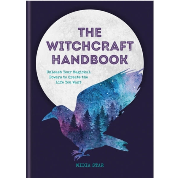 The Witchcraft Handbook : Unleash Your Magickal Powers to Create the Life You Want