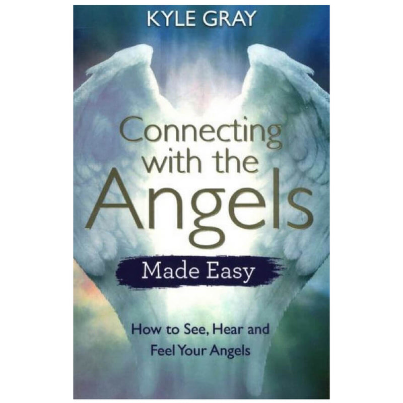 Connecting with the Angels Made Easy : How to See, Hear and Feel Your Angels by Kyle Gray