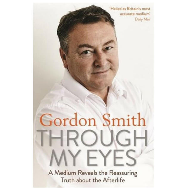 Through My Eyes : A Medium Reveals the Reassuring Truth about the Afterlife by Gordon Smith
