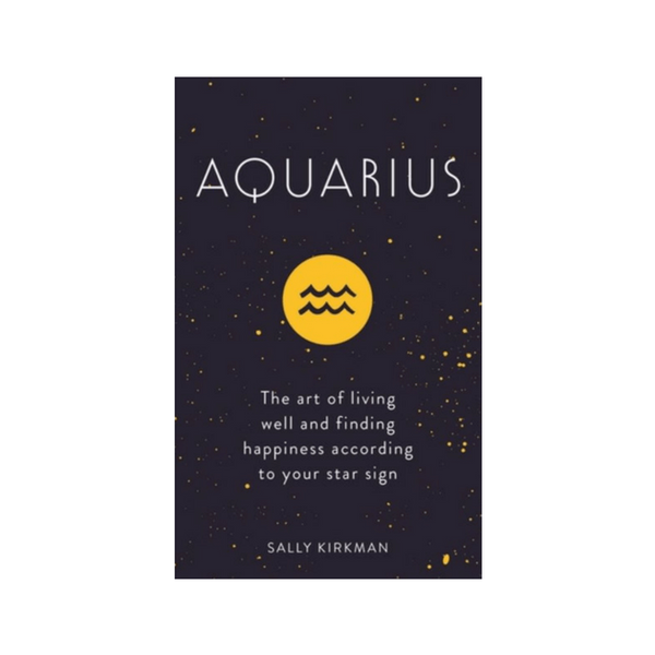 Aquarius : The Art of Living Well and Finding Happiness According to Your Star Sign by Sally Kirkman
