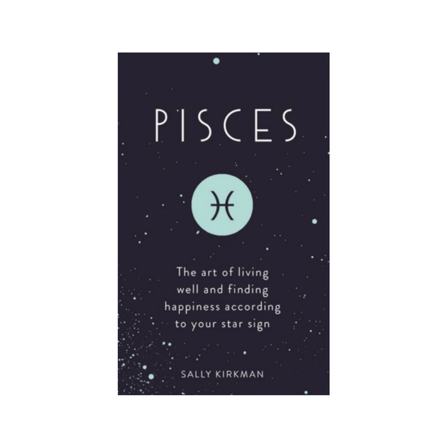 Pisces : The Art of Living Well and Finding Happiness According to Your Star Sign by Sally Kirkman