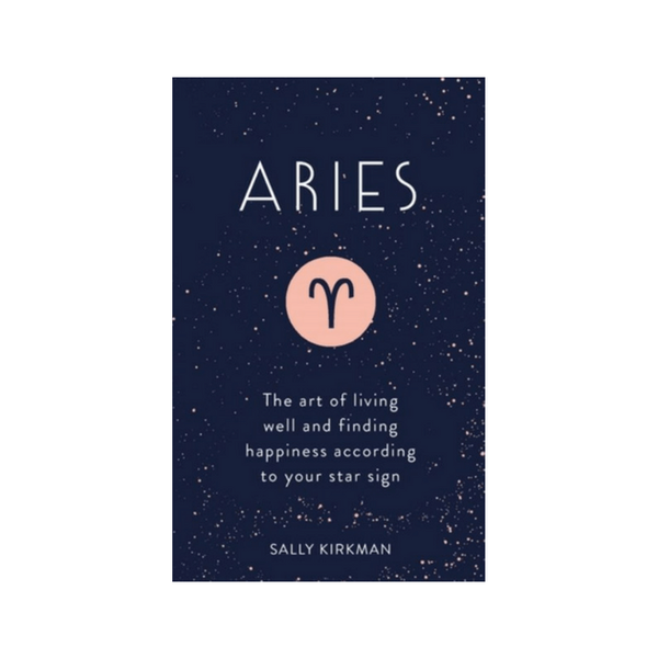 Aries : The Art of Living Well and Finding Happiness According to Your Star Sign by Sally Kirkman