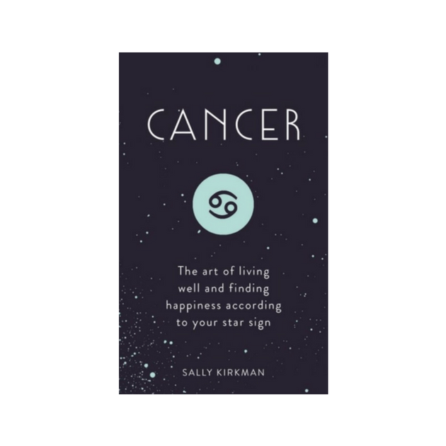 Cancer : The Art of Living Well and Finding Happiness According to Your Star Sign by Sally Kirkman
