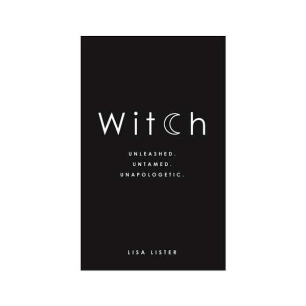 Witch : Unleashed. Untamed. Unapologetic. by Lisa Lister