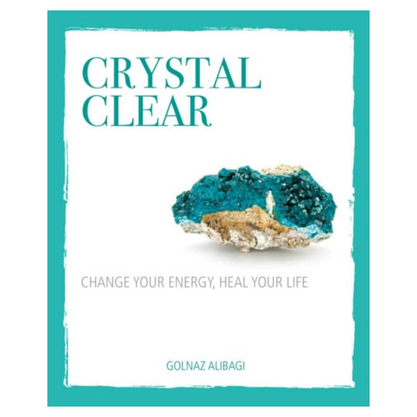 Crystal Clear : Change Your Energy, Heal Your Life by Golnaz Alibagi