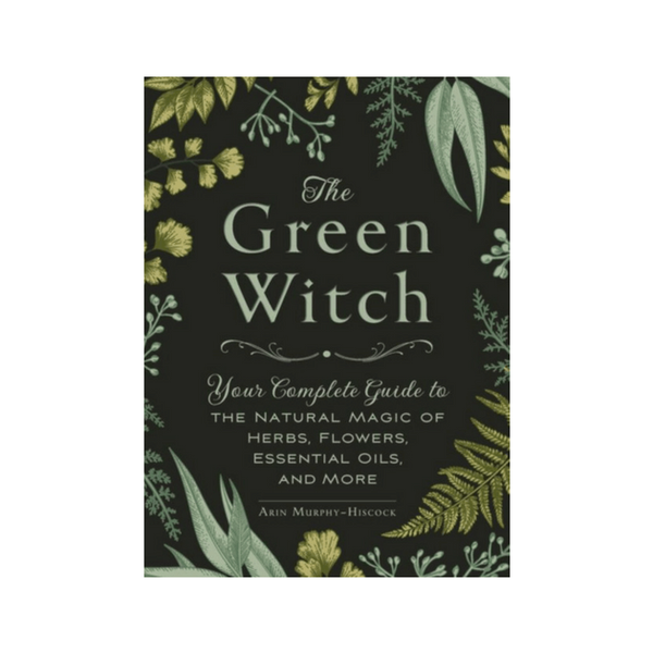 The Green Witch : Your Complete Guide to the Natural Magic of Herbs, Flowers, Essential Oils, and More by Arin Murphy-Hiscock