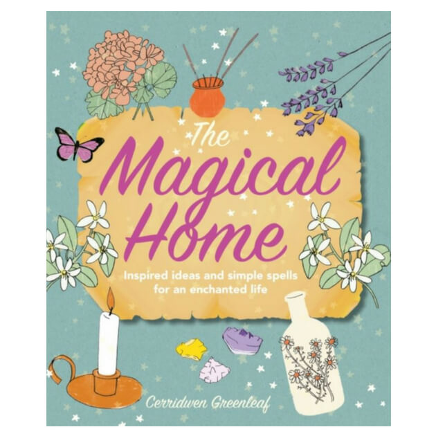 The Magical Home : Inspired Ideas and Simple Spells for an Enchanted Life by Cerridwen Greenleaf