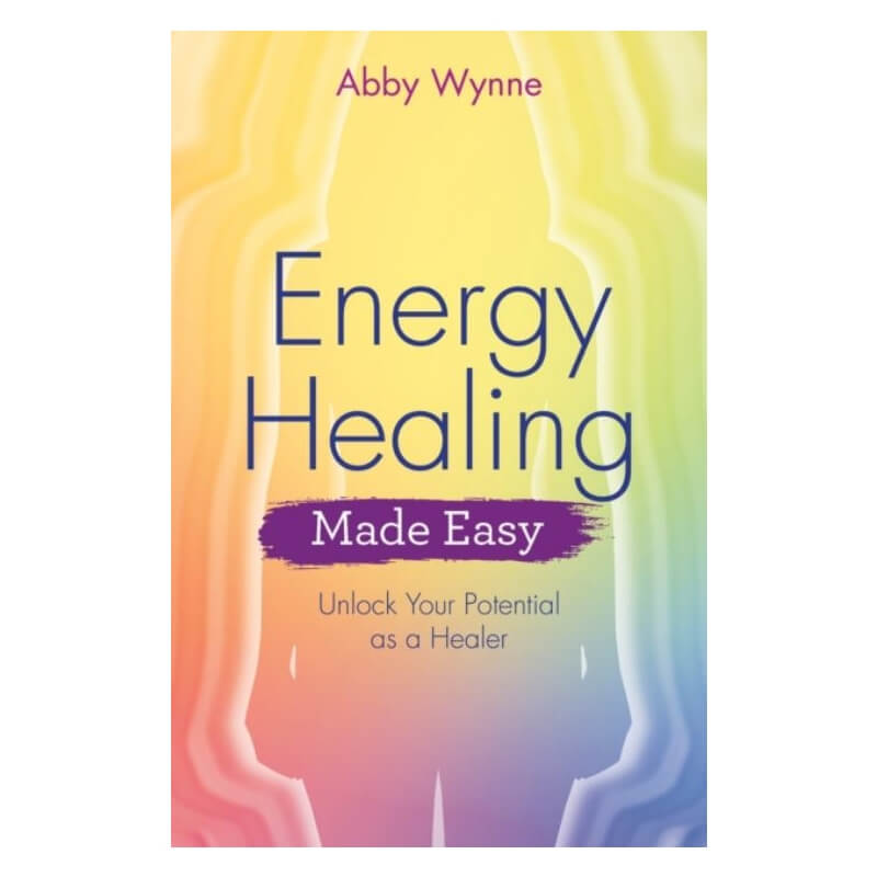 Energy Healing Made Easy : Unlock Your Potential as a Healer by Abby Wynne