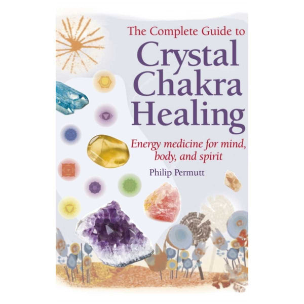 The Complete Guide to Crystal Chakra Healing : Energy Medicine for Mind, Body and Spirit By Philip Permutt
