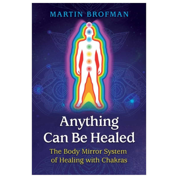 Anything Can Be Healed : The Body Mirror System of Healing with Chakras By Martin Brofman