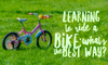 Learning to ride a bike: what's the best way?