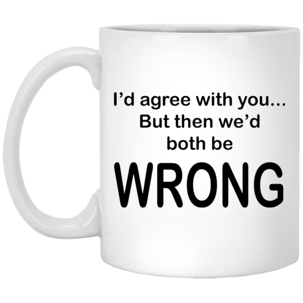 I'd Agree With You...But Then We'd Both Be WRONG White Mug