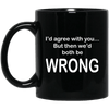 I'd Agree With You... But Then We'd Both Be WRONG Black Mug