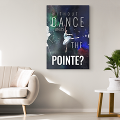 Dancers Wall Art: Without Dance What's The Pointe?