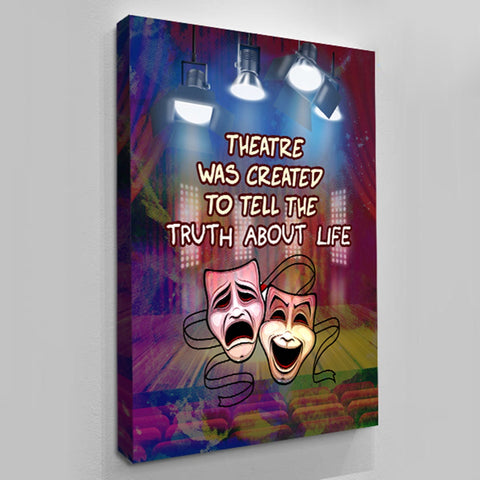 Theater Was Created To Tell The Truth About Life - Custom Canvas Wall Art by Treasureopolis.com