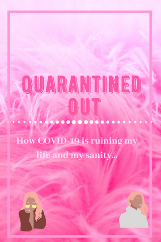 Quarantined out how COVID-19 is ruining my life and my sanity