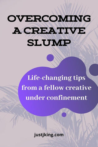 Overcoming a creative slump life-changing tips from a fellow creative under confinement