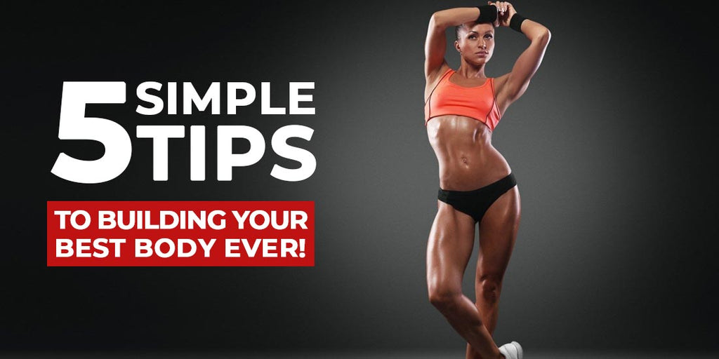 5 Simple Tips to Building Your Best Body, Ever!