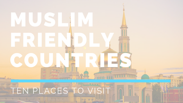 Ten Muslim Friendly Countries To Visit