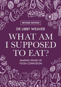 What Am I Supposed To Eat: Dr Libby Weaver