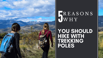 Five Amazing Reasons Why You Should Hike with Trekking Poles